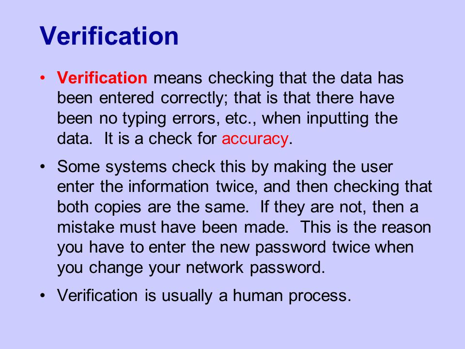 Verification Verification means checking that the data has been entered correctly; that is that there have been no typing errors, etc., when inputting