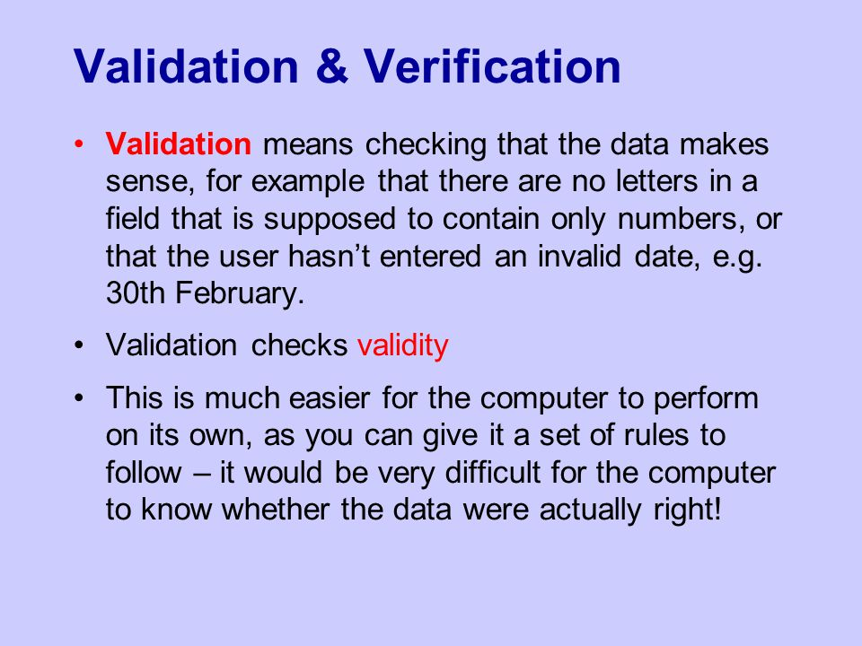 Validation & Verification Validation means checking that the data makes sense, for example that there are no letters in a field that is supposed to co