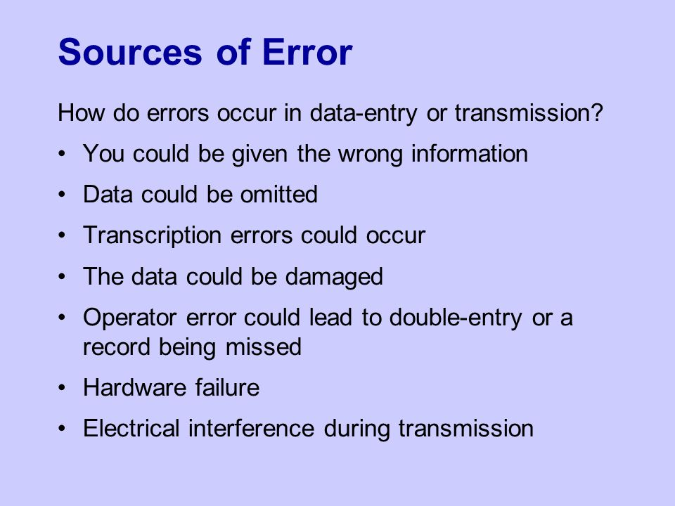 Sources of Error How do errors occur in data-entry or transmission? You could be given the wrong information Data could be omitted Transcription error