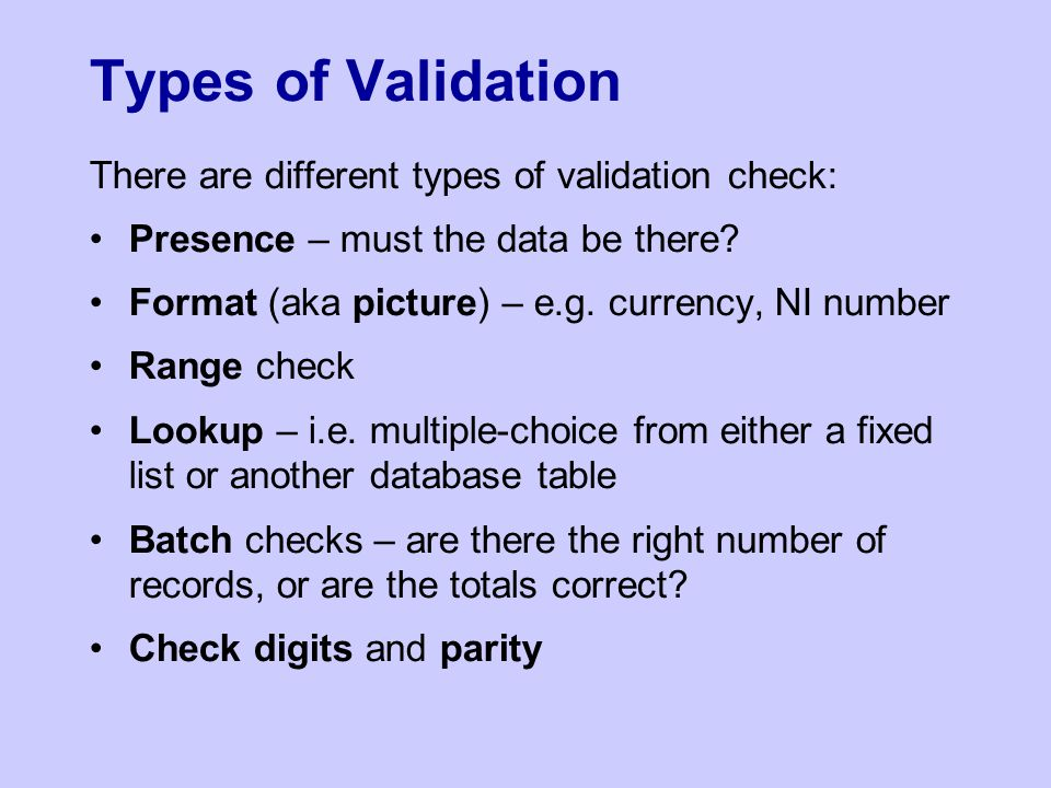 Types of Validation There are different types of validation check: Presence – must the data be there? Format (aka picture) – e.g. currency, NI number