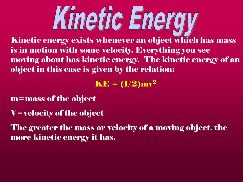 Kinetic energy exists whenever an object which has mass is in motion with some velocity.