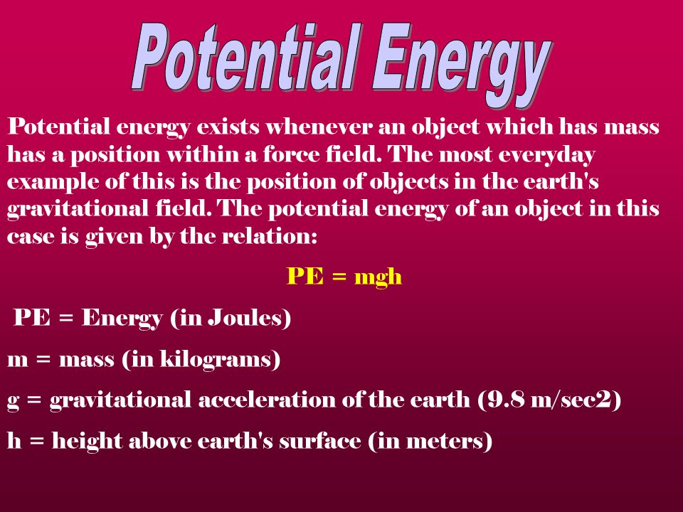 Potential energy exists whenever an object which has mass has a position within a force field.