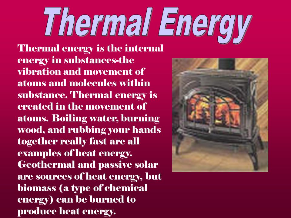 Thermal energy is the internal energy in substances-the vibration and movement of atoms and molecules within substance.
