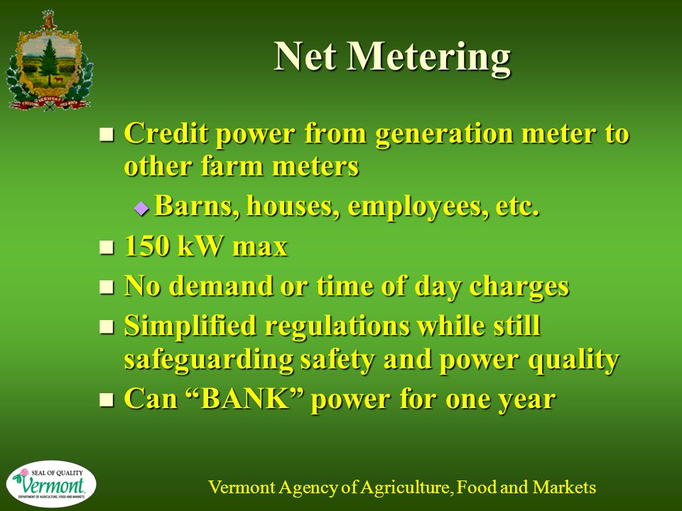 Vermont Agency of Agriculture, Food and Markets Net Metering Credit power from generation meter to other farm meters Credit power from generation meter to other farm meters  Barns, houses, employees, etc.