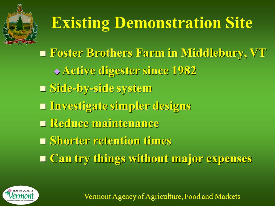 Vermont Agency of Agriculture, Food and Markets Existing Demonstration Site Foster Brothers Farm in Middlebury, VT Foster Brothers Farm in Middlebury, VT  Active digester since 1982 Side-by-side system Side-by-side system Investigate simpler designs Investigate simpler designs Reduce maintenance Reduce maintenance Shorter retention times Shorter retention times Can try things without major expenses Can try things without major expenses