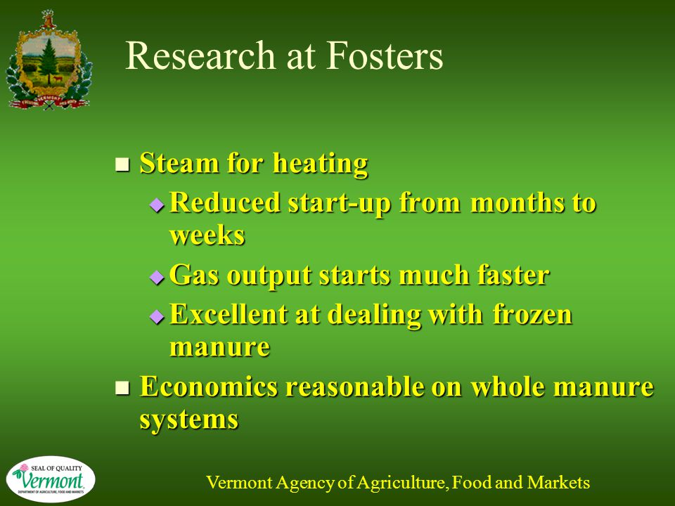 Vermont Agency of Agriculture, Food and Markets Research at Fosters Steam for heating Steam for heating  Reduced start-up from months to weeks  Gas output starts much faster  Excellent at dealing with frozen manure Economics reasonable on whole manure systems Economics reasonable on whole manure systems