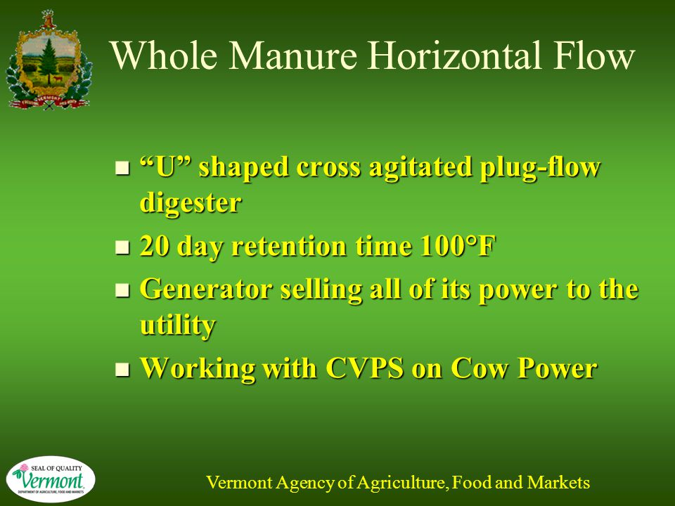 Vermont Agency of Agriculture, Food and Markets Whole Manure Horizontal Flow U shaped cross agitated plug-flow digester U shaped cross agitated plug-flow digester 20 day retention time 100°F 20 day retention time 100°F Generator selling all of its power to the utility Generator selling all of its power to the utility Working with CVPS on Cow Power Working with CVPS on Cow Power
