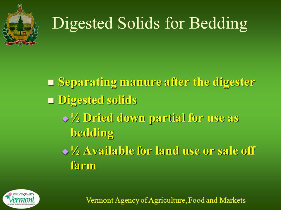 Vermont Agency of Agriculture, Food and Markets Digested Solids for Bedding Separating manure after the digester Separating manure after the digester Digested solids Digested solids  ½ Dried down partial for use as bedding  ½ Available for land use or sale off farm
