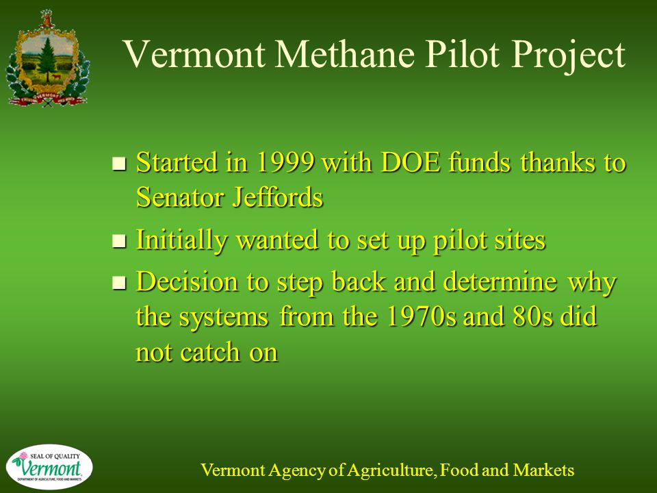 Vermont Agency of Agriculture, Food and Markets Vermont Methane Pilot Project Started in 1999 with DOE funds thanks to Senator Jeffords Started in 1999 with DOE funds thanks to Senator Jeffords Initially wanted to set up pilot sites Initially wanted to set up pilot sites Decision to step back and determine why the systems from the 1970s and 80s did not catch on Decision to step back and determine why the systems from the 1970s and 80s did not catch on