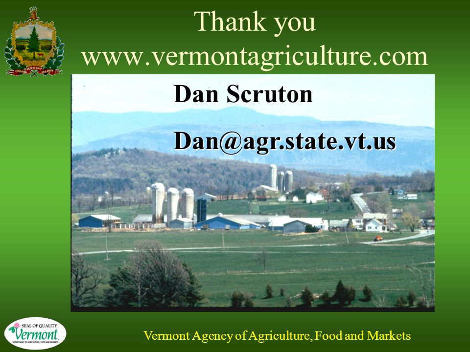 Vermont Agency of Agriculture, Food and Markets Thank you www.vermontagriculture.com Dan Scruton Dan@agr.state.vt.us