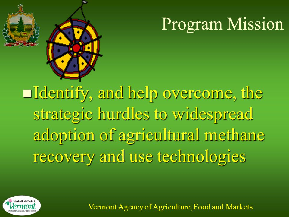 Vermont Agency of Agriculture, Food and Markets Program Mission Identify, and help overcome, the strategic hurdles to widespread adoption of agricultural methane recovery and use technologies Identify, and help overcome, the strategic hurdles to widespread adoption of agricultural methane recovery and use technologies