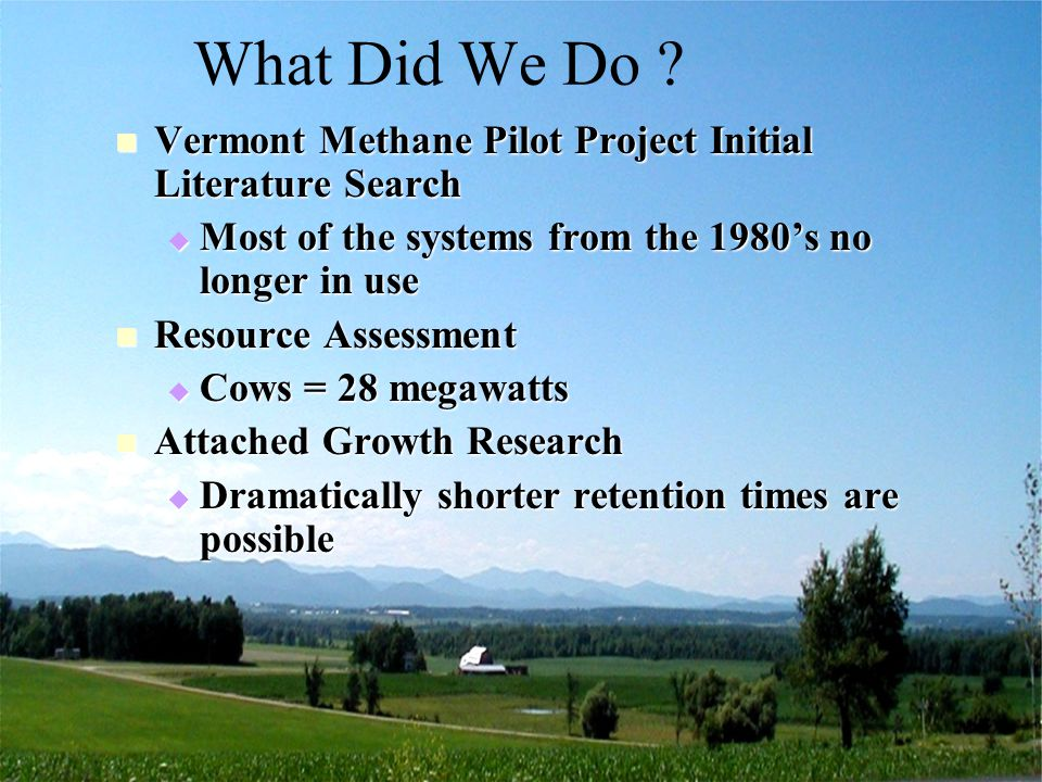Vermont Agency of Agriculture, Food and Markets Feasibility farms Positive cash flow in the 500 cow and up Positive cash flow in the 500 cow and up  7 year pay-back or better 300 to 500 cows positive if put a value on odor 300 to 500 cows positive if put a value on odor Small farms may be viable for hot water only systems if manure liquid or niche (making cheese so have supply of whey) Small farms may be viable for hot water only systems if manure liquid or niche (making cheese so have supply of whey) Farmer generally gets better return on capital with other uses of the money Farmer generally gets better return on capital with other uses of the money