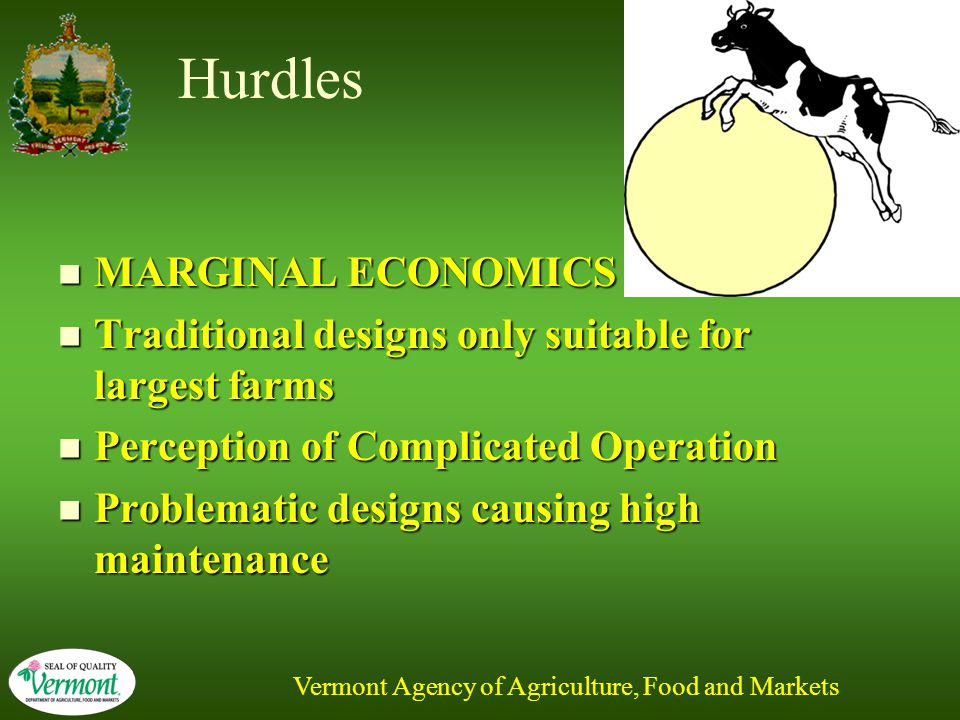 Vermont Agency of Agriculture, Food and Markets Hurdles MARGINAL ECONOMICS MARGINAL ECONOMICS Traditional designs only suitable for largest farms Traditional designs only suitable for largest farms Perception of Complicated Operation Perception of Complicated Operation Problematic designs causing high maintenance Problematic designs causing high maintenance