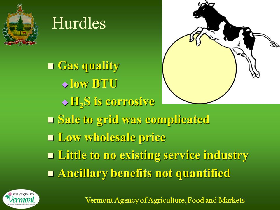 Vermont Agency of Agriculture, Food and Markets Hurdles Gas quality Gas quality  low BTU  H 2 S is corrosive Sale to grid was complicated Sale to grid was complicated Low wholesale price Low wholesale price Little to no existing service industry Little to no existing service industry Ancillary benefits not quantified Ancillary benefits not quantified