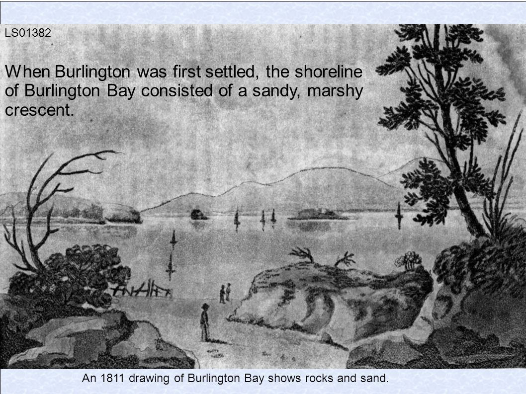 LS01382 When Burlington was first settled, the shoreline of Burlington Bay consisted of a sandy, marshy crescent.