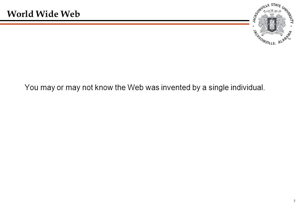 5 World Wide Web You may or may not know the Web was invented by a single individual.