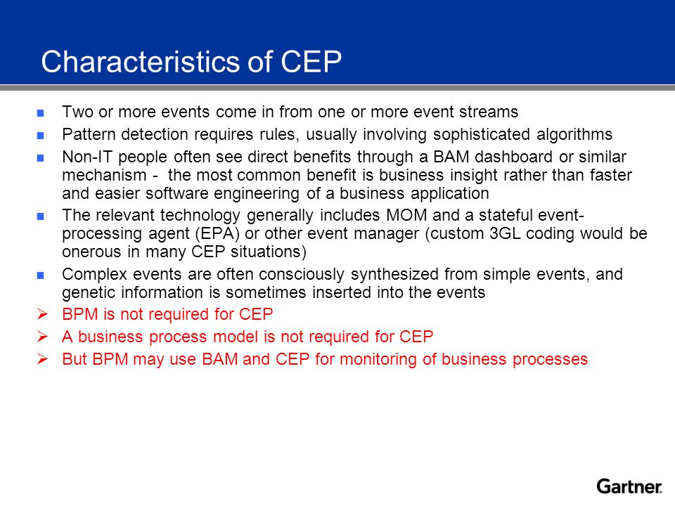 Characteristics of CEP Two or more events come in from one or more event streams Pattern detection requires rules, usually involving sophisticated algorithms Non-IT people often see direct benefits through a BAM dashboard or similar mechanism - the most common benefit is business insight rather than faster and easier software engineering of a business application The relevant technology generally includes MOM and a stateful event- processing agent (EPA) or other event manager (custom 3GL coding would be onerous in many CEP situations) Complex events are often consciously synthesized from simple events, and genetic information is sometimes inserted into the events  BPM is not required for CEP  A business process model is not required for CEP  But BPM may use BAM and CEP for monitoring of business processes