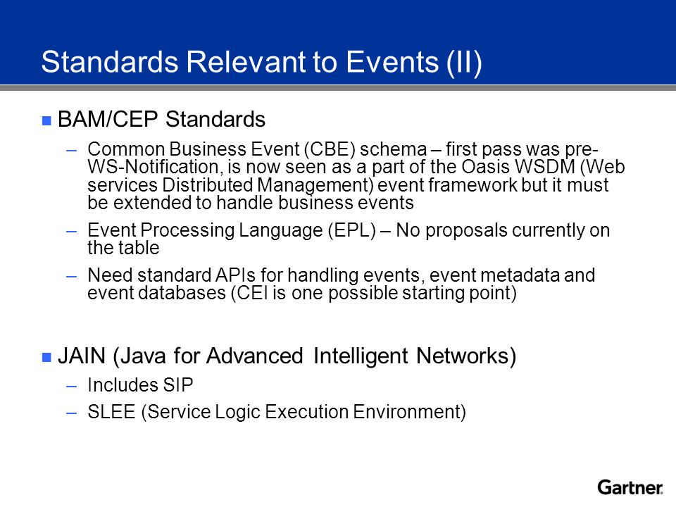Standards Relevant to Events (II) BAM/CEP Standards –Common Business Event (CBE) schema – first pass was pre- WS-Notification, is now seen as a part of the Oasis WSDM (Web services Distributed Management) event framework but it must be extended to handle business events –Event Processing Language (EPL) – No proposals currently on the table –Need standard APIs for handling events, event metadata and event databases (CEI is one possible starting point) JAIN (Java for Advanced Intelligent Networks) –Includes SIP –SLEE (Service Logic Execution Environment)