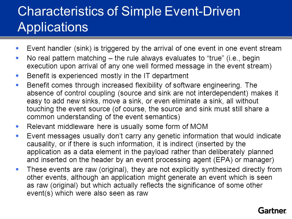 Characteristics of Simple Event-Driven Applications  Event handler (sink) is triggered by the arrival of one event in one event stream  No real pattern matching – the rule always evaluates to true (i.e., begin execution upon arrival of any one well formed message in the event stream)  Benefit is experienced mostly in the IT department  Benefit comes through increased flexibility of software engineering.
