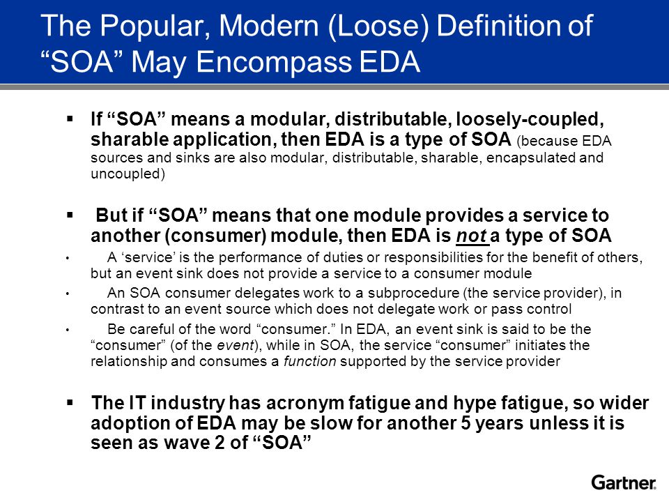 The Popular, Modern (Loose) Definition of SOA May Encompass EDA  If SOA means a modular, distributable, loosely-coupled, sharable application, then EDA is a type of SOA (because EDA sources and sinks are also modular, distributable, sharable, encapsulated and uncoupled)  But if SOA means that one module provides a service to another (consumer) module, then EDA is not a type of SOA A 'service' is the performance of duties or responsibilities for the benefit of others, but an event sink does not provide a service to a consumer module An SOA consumer delegates work to a subprocedure (the service provider), in contrast to an event source which does not delegate work or pass control Be careful of the word consumer. In EDA, an event sink is said to be the consumer (of the event), while in SOA, the service consumer initiates the relationship and consumes a function supported by the service provider  The IT industry has acronym fatigue and hype fatigue, so wider adoption of EDA may be slow for another 5 years unless it is seen as wave 2 of SOA