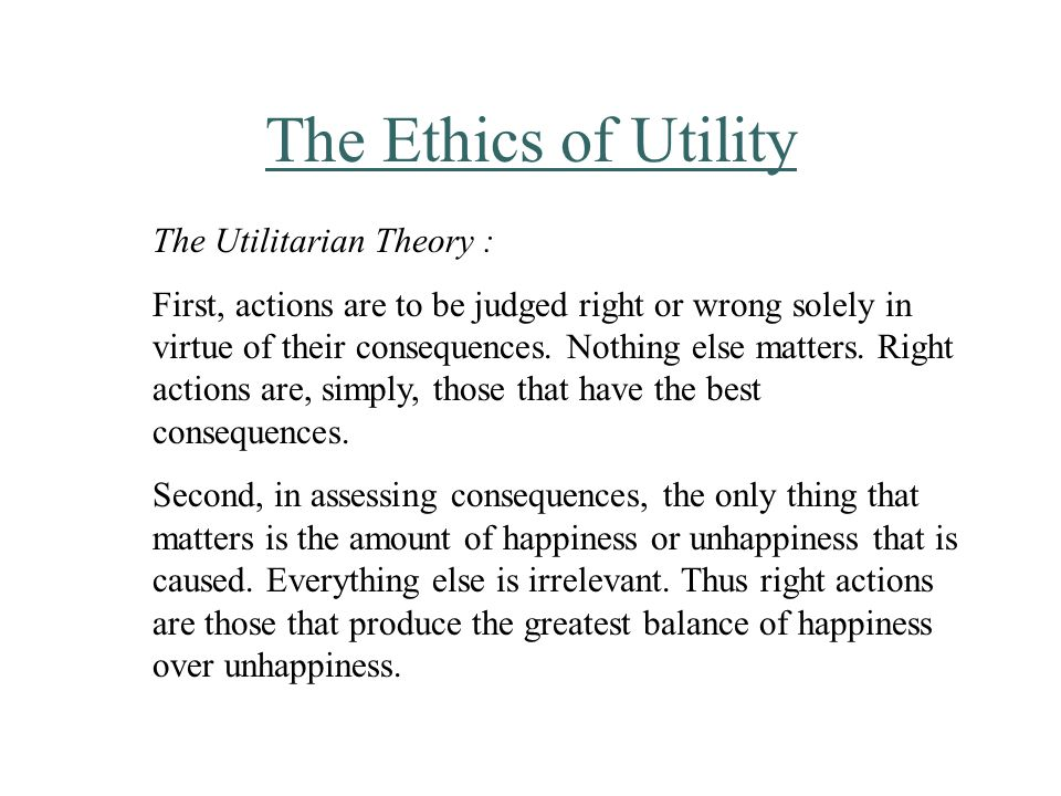 The Ethics of Utility The Utilitarian Theory : First, actions are to be judged right or wrong solely in virtue of their consequences.