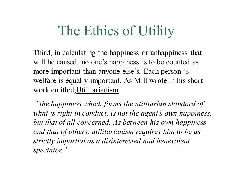 The Ethics of Utility Third, in calculating the happiness or unhappiness that will be caused, no one's happiness is to be counted as more important than anyone else's.