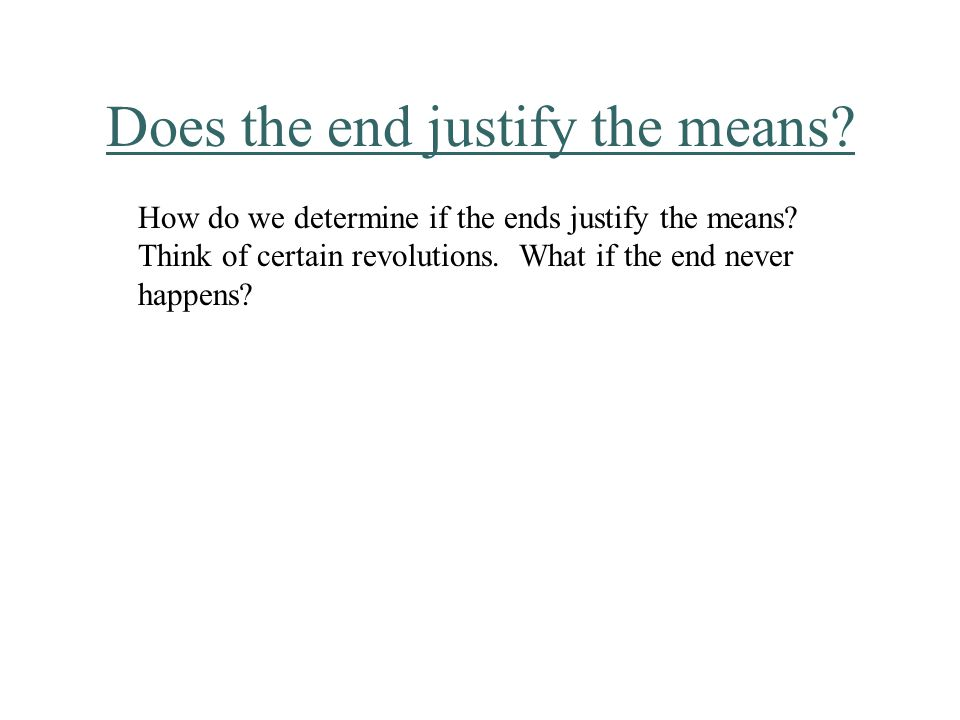 Does the end justify the means.How do we determine if the ends justify the means.