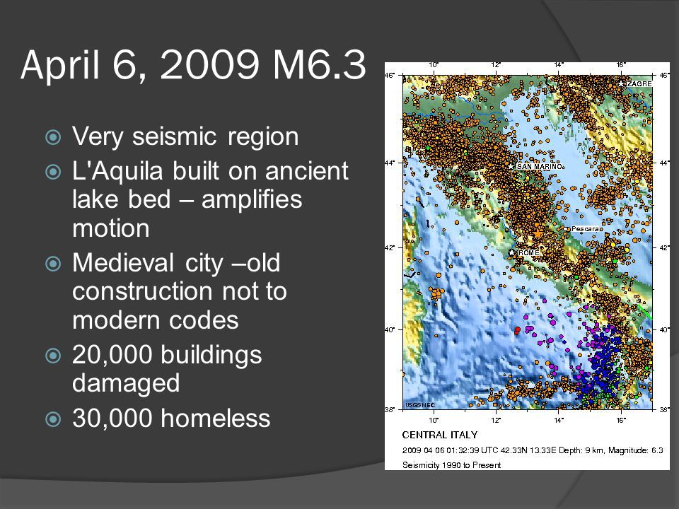 April 6, 2009 M6.3  Very seismic region  L Aquila built on ancient lake bed – amplifies motion  Medieval city –old construction not to modern codes  20,000 buildings damaged  30,000 homeless