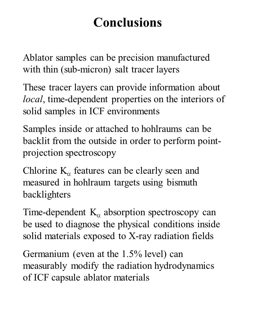 Conclusions Ablator samples can be precision manufactured with thin (sub-micron) salt tracer layers These tracer layers can provide information about local, time-dependent properties on the interiors of solid samples in ICF environments Samples inside or attached to hohlraums can be backlit from the outside in order to perform point- projection spectroscopy Chlorine K  features can be clearly seen and measured in hohlraum targets using bismuth backlighters Time-dependent K  absorption spectroscopy can be used to diagnose the physical conditions inside solid materials exposed to X-ray radiation fields Germanium (even at the 1.5% level) can measurably modify the radiation hydrodynamics of ICF capsule ablator materials