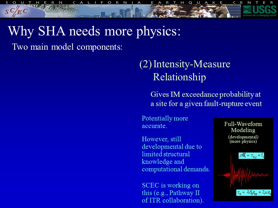 Why SHA needs more physics: (2)Intensity-Measure Relationship Gives IM exceedance probability at a site for a given fault-rupture event Attenuation Relationships (traditional) (no physics) Full-Waveform Modeling (developmental) (more physics) Two main model components: For now, NGA is developing a variety of these (no consensus here either), including constraints from simulations (hybrids).