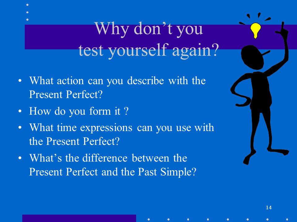 14 Why don't you test yourself again? What action can you describe with the Present Perfect? How do you form it ? What time expressions can you use wi