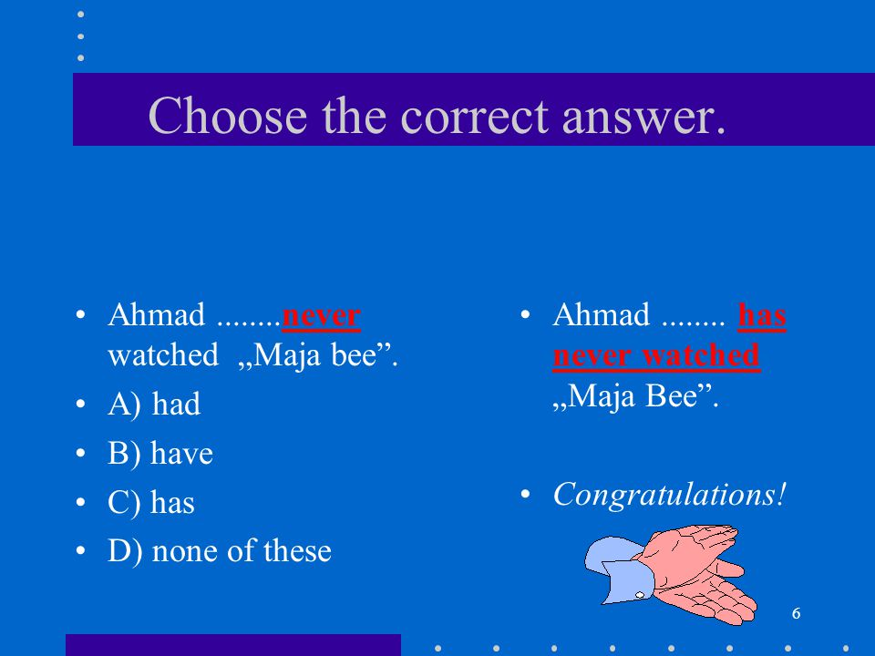 """6 Choose the correct answer. Ahmad........never watched """"Maja bee"""". A) had B) have C) has D) none of these Ahmad........ has never watched """"Maja Bee""""."""