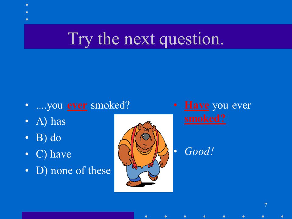 7 Try the next question.....you ever smoked? A) has B) do C) have D) none of these Have you ever smoked? Good!