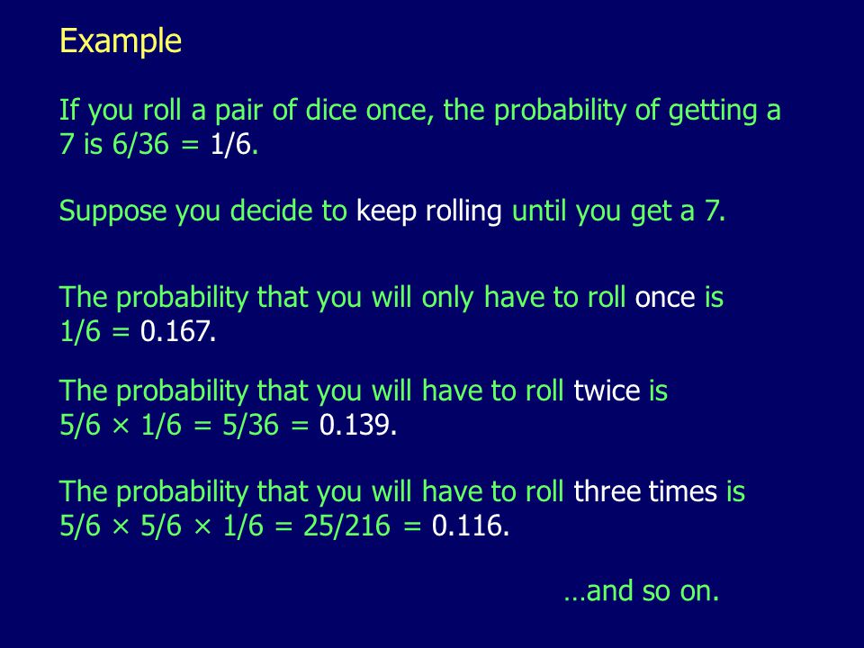 Example If you roll a pair of dice once, the probability of getting a 7 is 6/36 = 1/6.