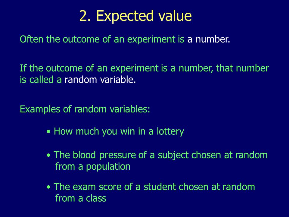 2. Expected value Often the outcome of an experiment is a number. If the outcome of an experiment is a number, that number is called a random variable