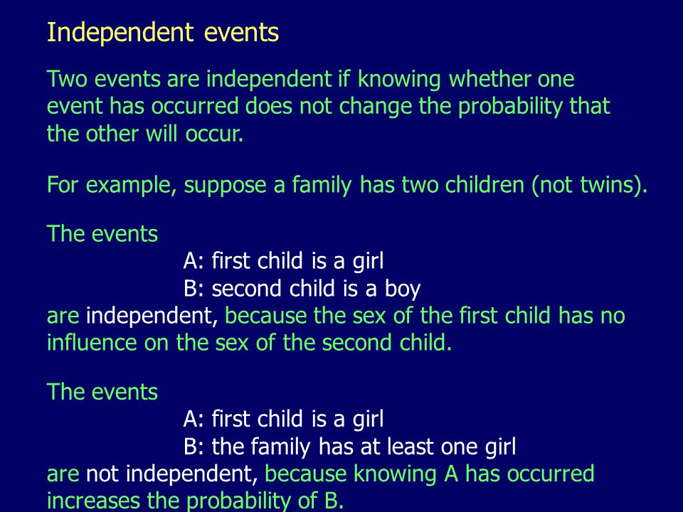 Independent events Two events are independent if knowing whether one event has occurred does not change the probability that the other will occur.