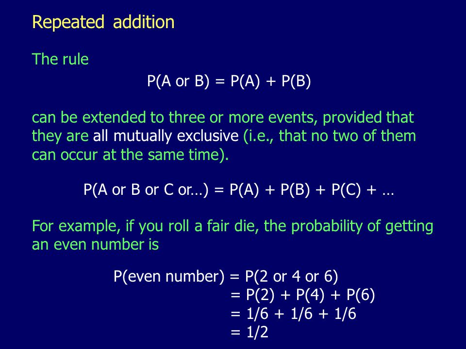 Repeated addition The rule can be extended to three or more events, provided that they are all mutually exclusive (i.e., that no two of them can occur at the same time).