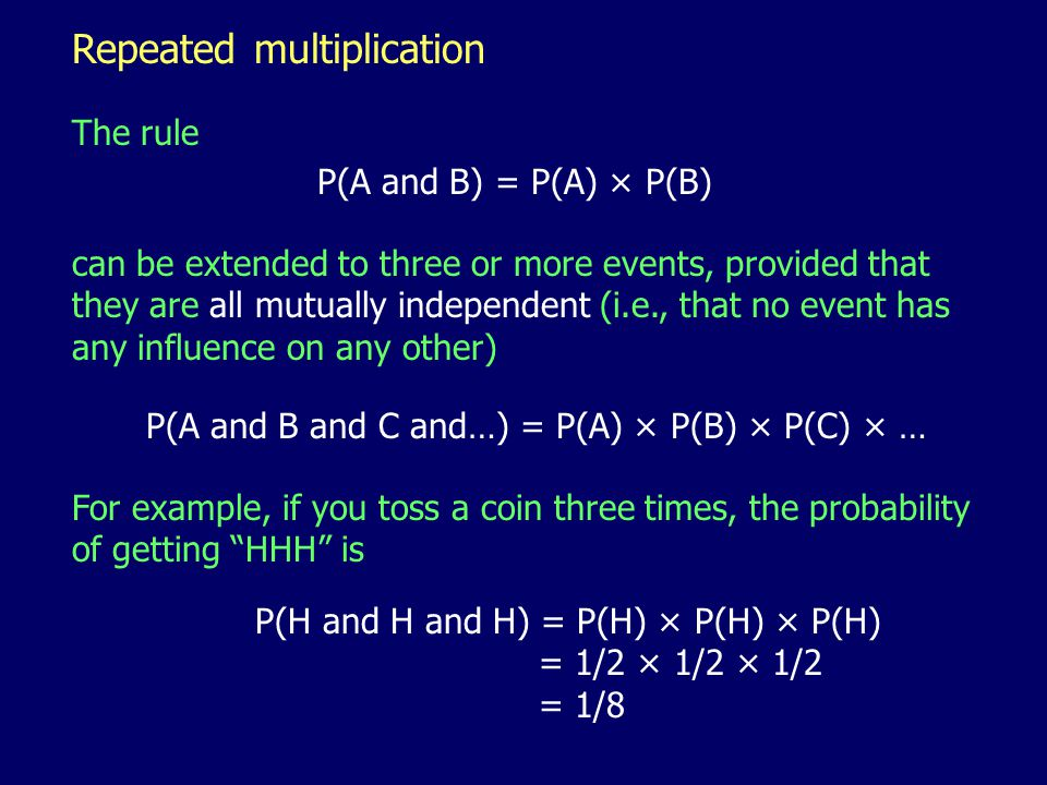 Repeated multiplication The rule can be extended to three or more events, provided that they are all mutually independent (i.e., that no event has any influence on any other) P(A and B) = P(A) × P(B) P(A and B and C and…) = P(A) × P(B) × P(C) × … For example, if you toss a coin three times, the probability of getting HHH is P(H and H and H) = P(H) × P(H) × P(H) = 1/2 × 1/2 × 1/2 = 1/8