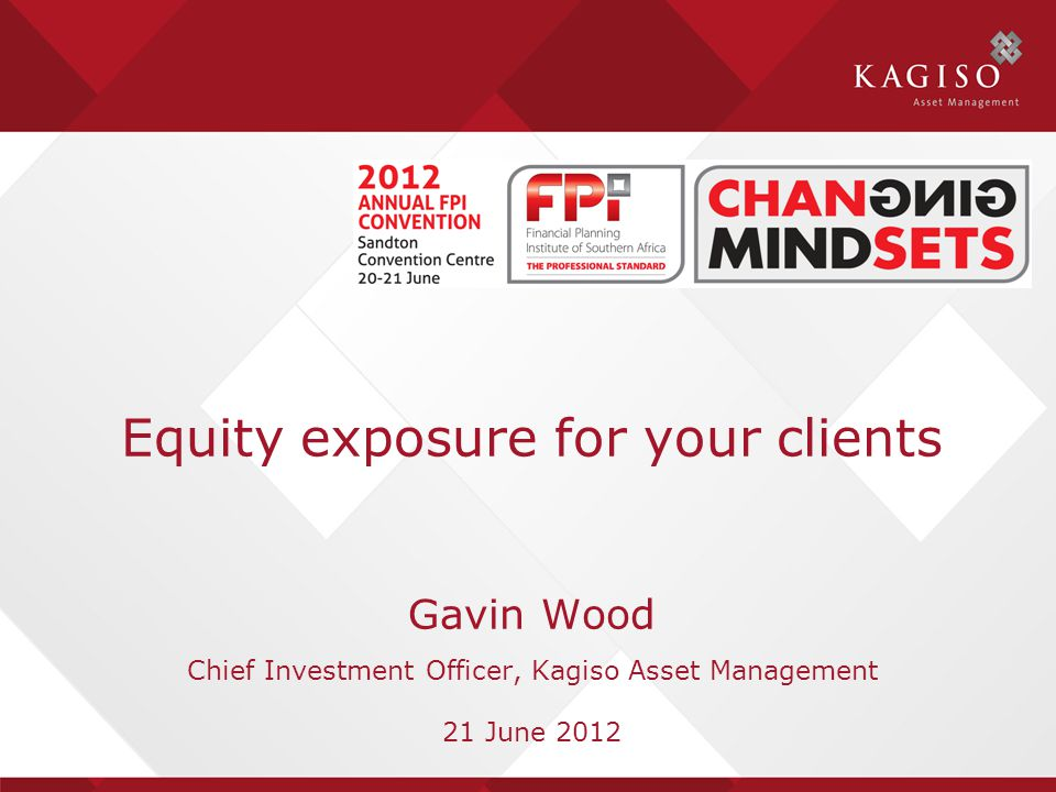 Equity exposure for your clients Gavin Wood Chief Investment Officer, Kagiso Asset Management 21 June 2012