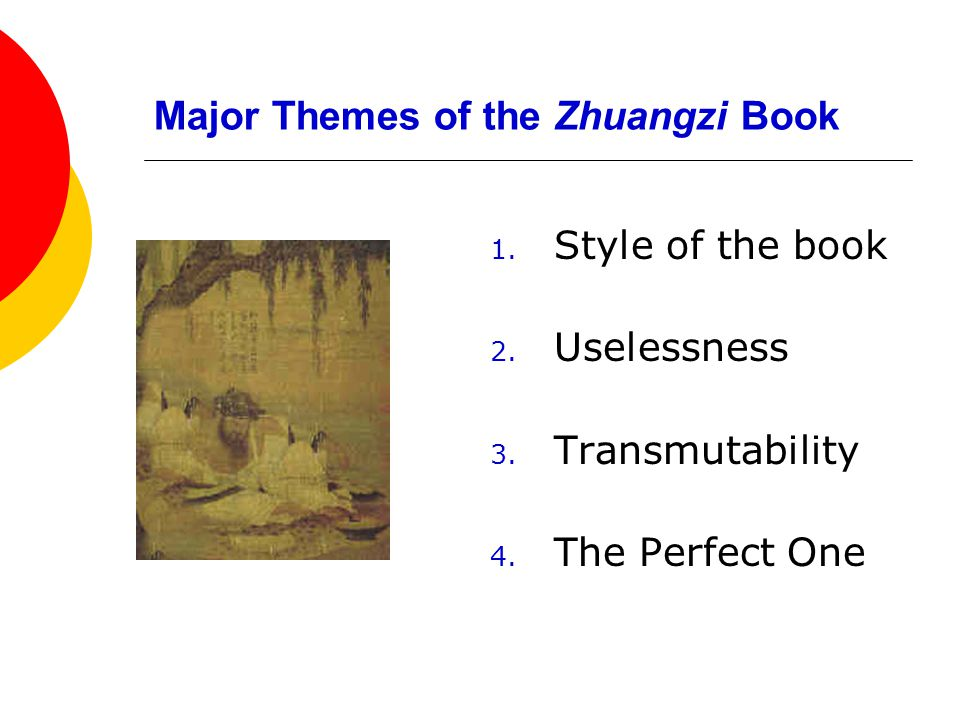 Major Themes of the Zhuangzi Book 1. Style of the book 2. Uselessness 3. Transmutability 4. The Perfect One