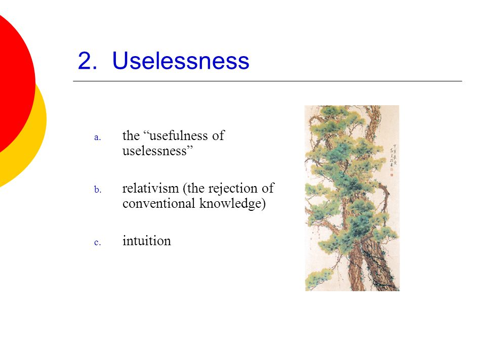 "2. Uselessness a. the ""usefulness of uselessness"" b. relativism (the rejection of conventional knowledge) c. intuition"
