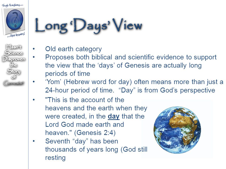 Old earth category Proposes both biblical and scientific evidence to support the view that the 'days' of Genesis are actually long periods of time 'Yom' (Hebrew word for day) often means more than just a 24-hour period of time.