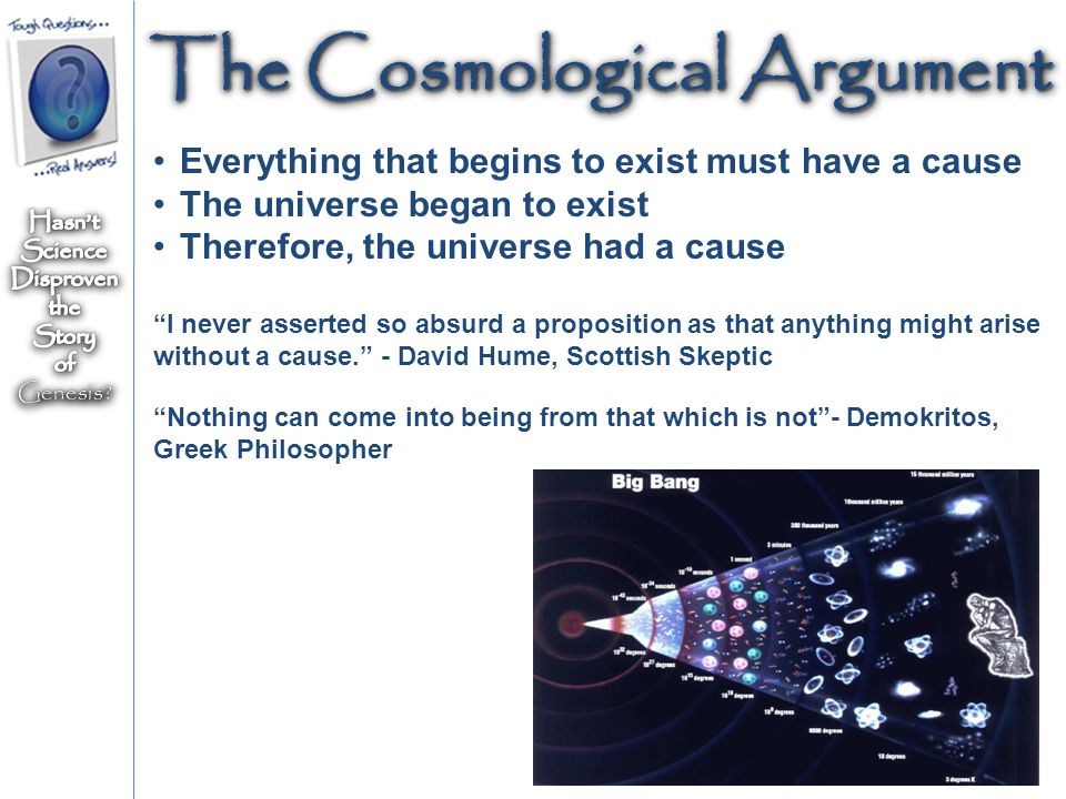 "The Cosmological Argument Everything that begins to exist must have a cause The universe began to exist Therefore, the universe had a cause ""I never a"