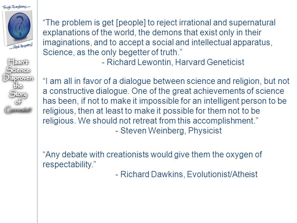 The problem is get [people] to reject irrational and supernatural explanations of the world, the demons that exist only in their imaginations, and to accept a social and intellectual apparatus, Science, as the only begetter of truth. - Richard Lewontin, Harvard Geneticist I am all in favor of a dialogue between science and religion, but not a constructive dialogue.