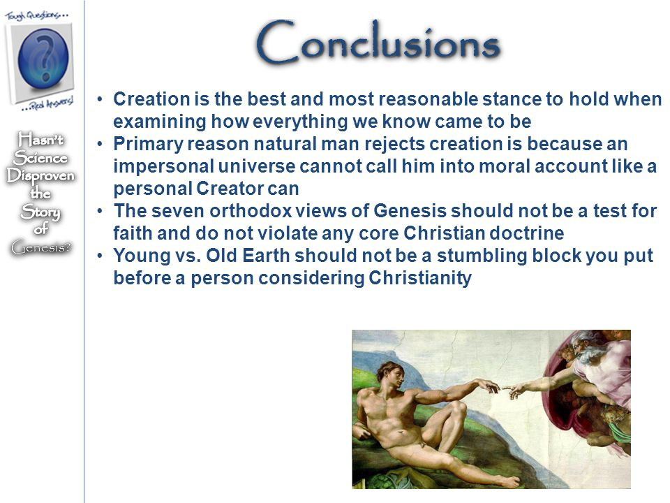 ConclusionsConclusions Creation is the best and most reasonable stance to hold when examining how everything we know came to be Primary reason natural