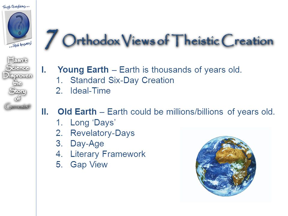 I.Young Earth – Earth is thousands of years old. 1.Standard Six-Day Creation 2.Ideal-Time II.Old Earth – Earth could be millions/billions of years old