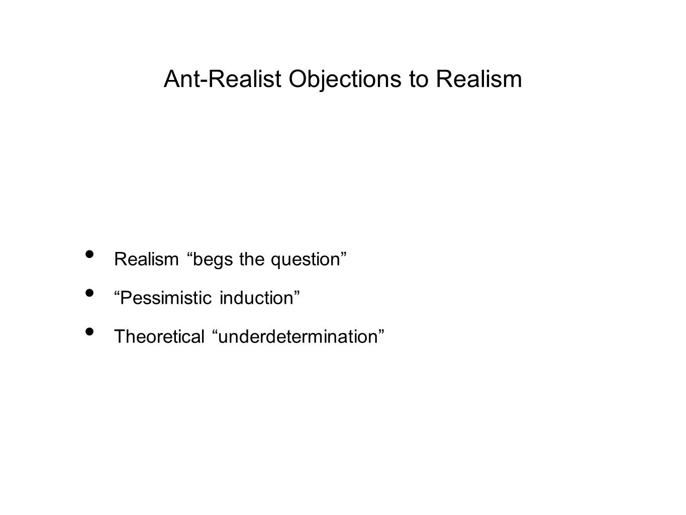 Ant-Realist Objections to Realism Realism begs the question Pessimistic induction Theoretical underdetermination