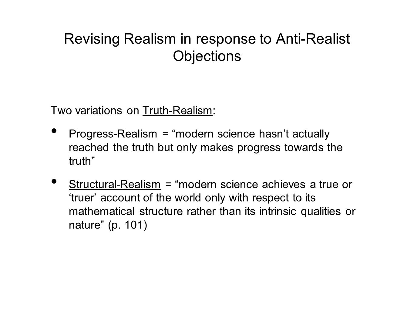 Revising Realism in response to Anti-Realist Objections Two variations on Truth-Realism: Progress-Realism = modern science hasn't actually reached the truth but only makes progress towards the truth Structural-Realism = modern science achieves a true or 'truer' account of the world only with respect to its mathematical structure rather than its intrinsic qualities or nature (p.