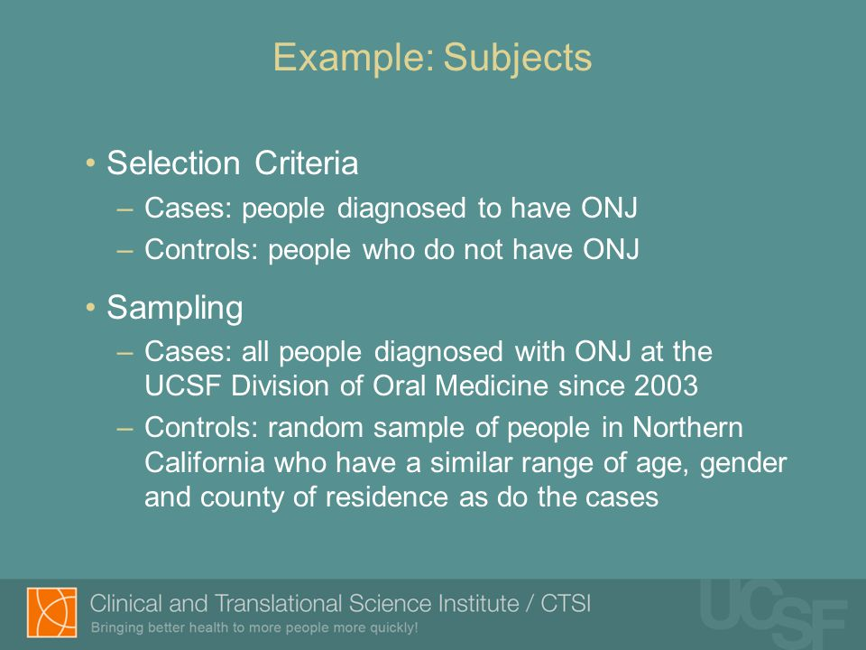 Example: Subjects Selection Criteria –Cases: people diagnosed to have ONJ –Controls: people who do not have ONJ Sampling –Cases: all people diagnosed with ONJ at the UCSF Division of Oral Medicine since 2003 –Controls: random sample of people in Northern California who have a similar range of age, gender and county of residence as do the cases
