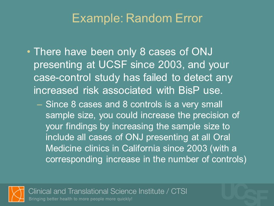 Example: Random Error There have been only 8 cases of ONJ presenting at UCSF since 2003, and your case-control study has failed to detect any increased risk associated with BisP use.